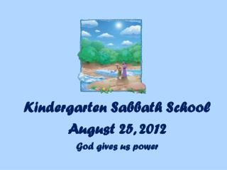 Kindergarten Sabbath School August  25 ,  2012 God gives us power