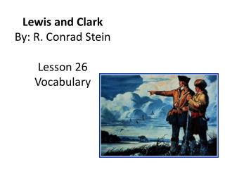 Lewis and Clark By: R. Conrad Stein Lesson 26 Vocabulary