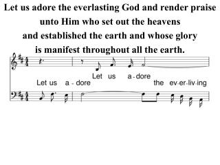 Let us adore the everlasting God and render praise unto Him who set out the heavens