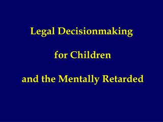 Legal Decisionmaking  for Children  and the Mentally Retarded