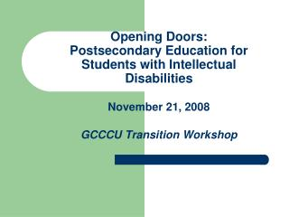 Opening Doors: Postsecondary Education for Students with Intellectual Disabilities November 21, 2008 GCCCU Transition Wo