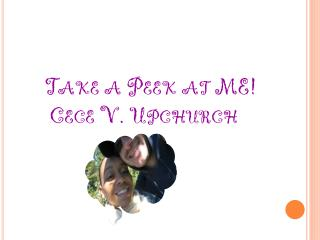 Take  a Peek at ME!      Cece  V. Upchurch