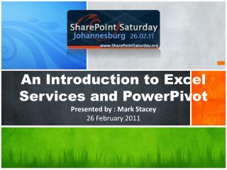 An Introduction to Excel Services and  PowerPivot Presented by : Mark Stacey 26 February 2011
