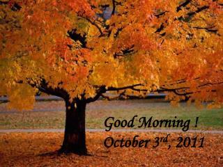 Good Morning ! October 3 rd , 2011