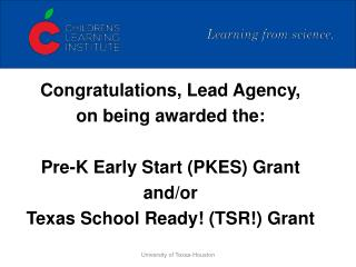 Congratulations, Lead Agency, on being awarded the:  Pre-K Early Start (PKES) Grant and/or  Texas School Ready! (TSR!) G