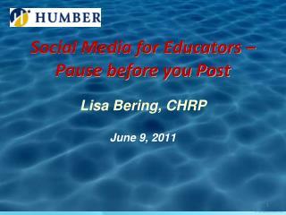 Social Media for Educators – Pause before you Post Lisa Bering, CHRP June 9, 2011