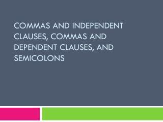 Commas and Independent Clauses, Commas and Dependent Clauses, and Semicolons