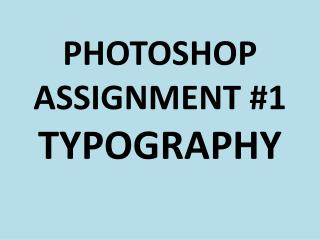PHOTOSHOP ASSIGNMENT #1 TYPOGRAPHY