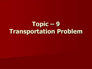 Topic – 9 Transportation Problem