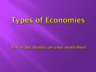 Types of Economies Fill in the blanks on your worksheet