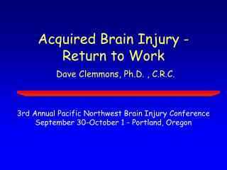 Acquired Brain Injury - Return to Work Dave Clemmons, Ph.D. , C.R.C.