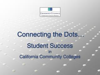 Connecting the Dots… Student Success in California Community Colleges