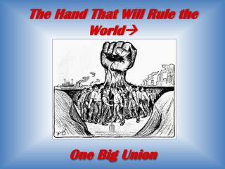 The Hand That Will Rule the  World  One  Big Union