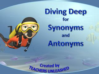 Diving Deep  for  Synonyms  and  Antonyms
