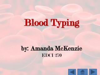 Blood Typing by: Amanda McKenzie EDCI 270
