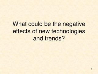 What could be the negative effects of new technologies and trends?
