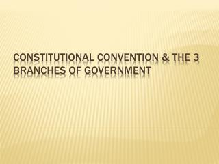 Constitutional Convention & the 3 branches of government