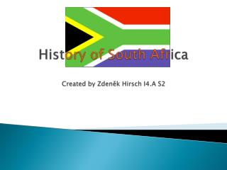 Hist ory of South Afr ica Created  by Zdeněk Hirsch I4.A S2