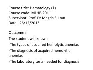 Outcome : The student will know : -The types of acquired hemolytic  anemias