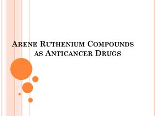 Arene  Ruthenium Compounds            as Anticancer Drugs