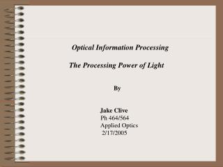 Optical Information Processing 			The Processing Power of Light 					By 			                    Jake Clive 				      Ph 4