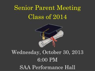Senior Parent Meeting Class of 2014 Wednesday, October 30, 2013 6:00 PM SAA Performance Hall