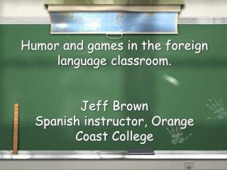Humor and games in the foreign language classroom. Jeff Brown Spanish instructor, Orange Coast College