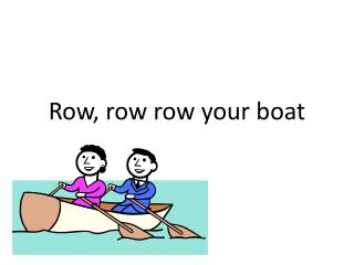 Row, row  row  your boat