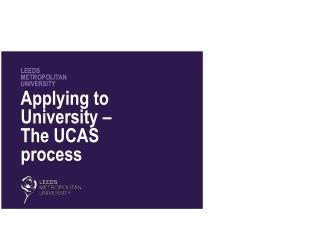 LEEDS METROPOLITAN UNIVERSITY Applying to University – The UCAS process