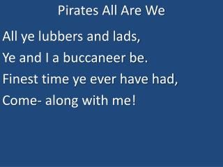 Pirates All Are We All ye lubbers and lads, Ye and I a buccaneer be. Finest time ye ever have had,