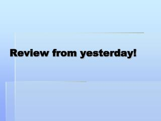 Review from yesterday!