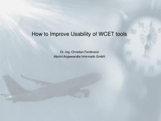 How to Improve Usability of WCET tools Dr.-Ing. Christian Ferdinand