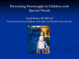 Preventing Overweight in Children with Special Needs Trudi Bellou MS RD LD Commission for Children with Special Health C