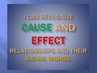 I  CAN RECOGNIZE  CAUSE AND  EFFECT RELATIONSHIPS  AND THEIR  SIGNAL  WORDS .