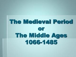The Medieval Period  or  The Middle Ages 1066-1485