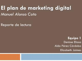 El plan de marketing digital Manuel Alonso Coto Reporte de lectura Equipo 1 Denisse Eliosa