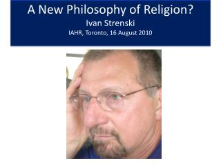 A New Philosophy of Religion? Ivan Strenski IAHR, Toronto, 16 August 2010