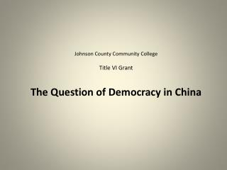 Johnson County Community College Title VI Grant The Question of Democracy in China