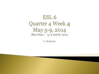 ESL 6 Quarter 4 Week  4 May  5-9 , 2014 Blue  Days –   5/ 6 and 8/ 2014