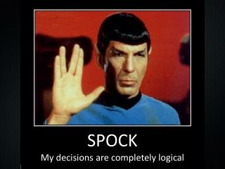 SPOCK My decisions are completely  logical