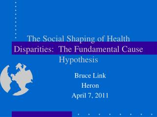 The Social Shaping of Health Disparities:  The Fundamental Cause Hypothesis