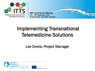 Implementing Transnational Telemedicine Solutions Lee Dowie, Project Manager