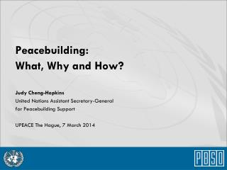 Peacebuilding: What, Why and How? Judy Cheng-Hopkins United Nations Assistant Secretary-General