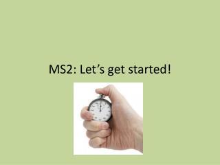 MS2: Let's get started!