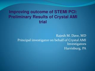 Rajesh M. Dave, MD Principal investigator on behalf of Crystal AMI Investigators Harrisburg, PA