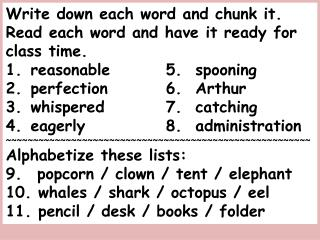 Write down each word and chunk it.  Read each word and have it ready for class time.