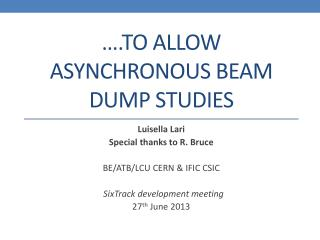 …. To allow asynchronous beam  dump STUDIES