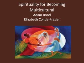 Spirituality for Becoming Multicultural Adam Bond Elizabeth Conde-Frazier
