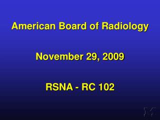 American Board of Radiology November 29, 2009 RSNA - RC 102