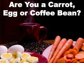 Are You  a  Carrot,  Egg  or Coffee Bean?